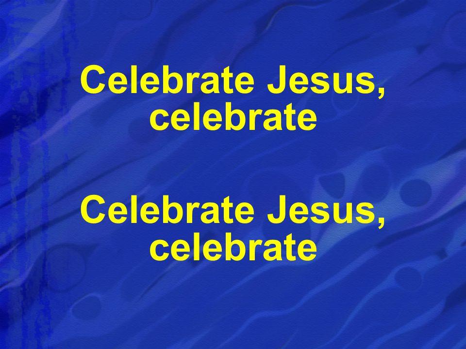 Celebrate Jesus, celebrate