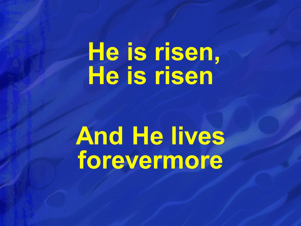 He is risen, He is risen And He lives forevermore