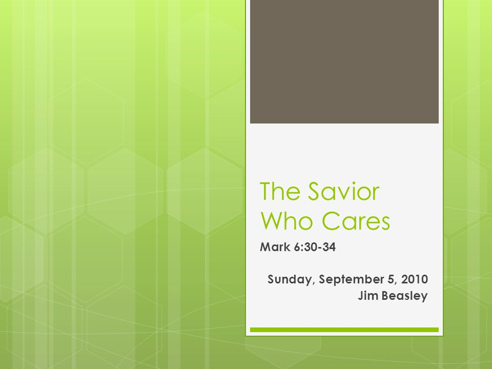 The Savior Who Cares Mark 6:30-34 Sunday, September 5, 2010 Jim Beasley