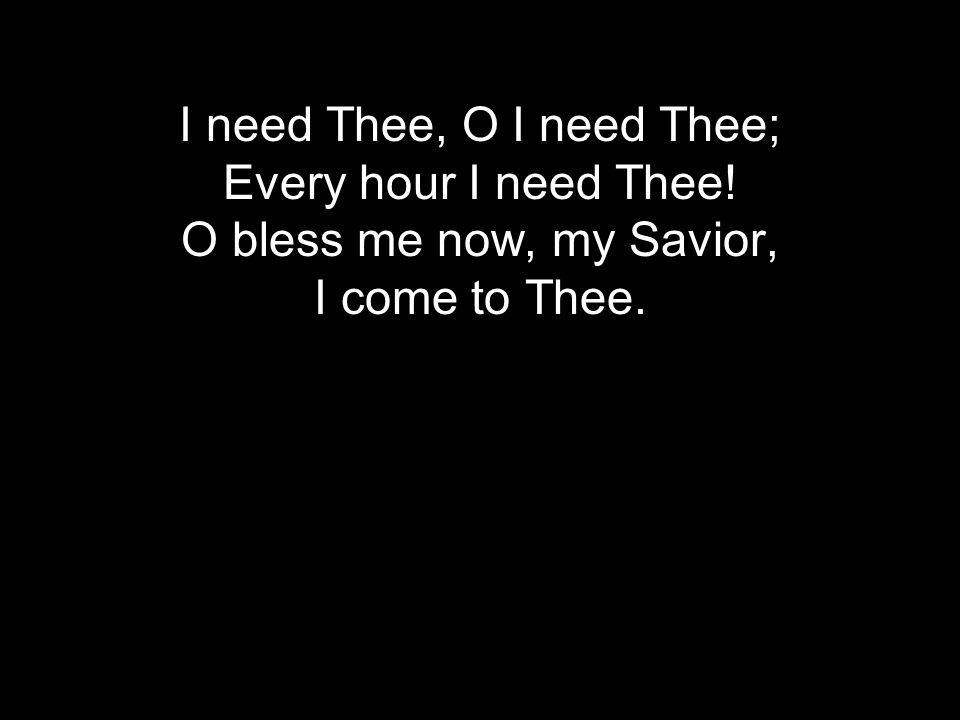 I need Thee, O I need Thee; Every hour I need Thee! O bless me now, my Savior, I come to Thee.