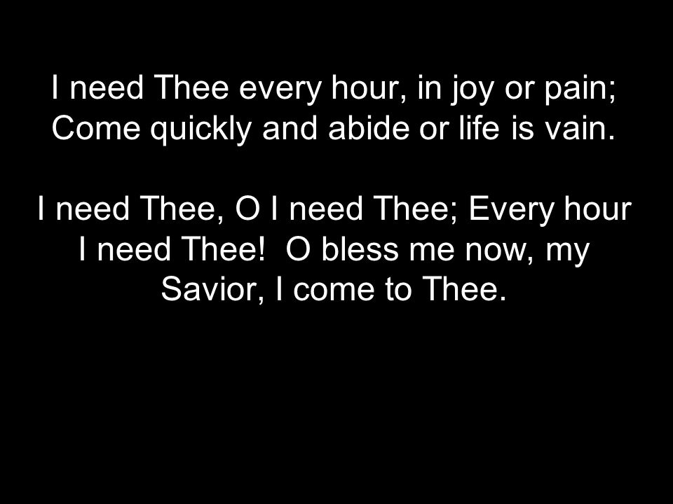 I need Thee every hour, in joy or pain; Come quickly and abide or life is vain.