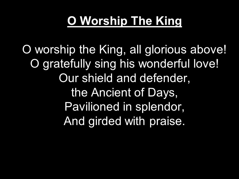 O Worship The King O worship the King, all glorious above.