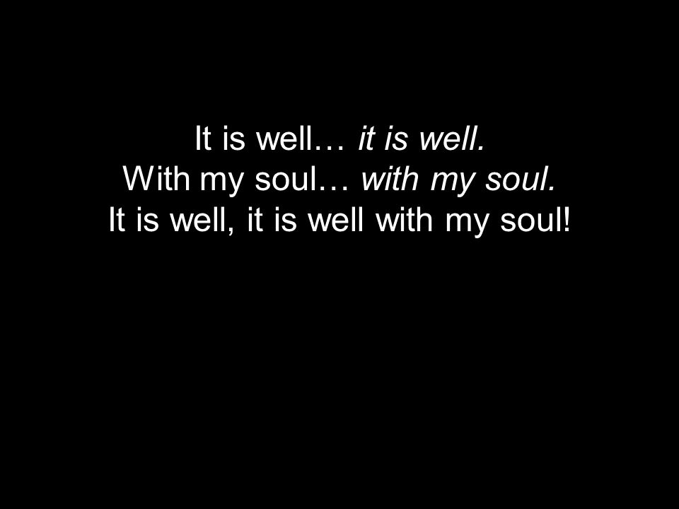 It is well… it is well. With my soul… with my soul. It is well, it is well with my soul!