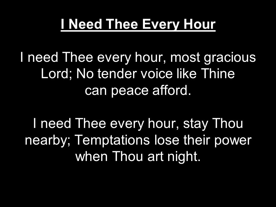 I Need Thee Every Hour I need Thee every hour, most gracious Lord; No tender voice like Thine can peace afford.
