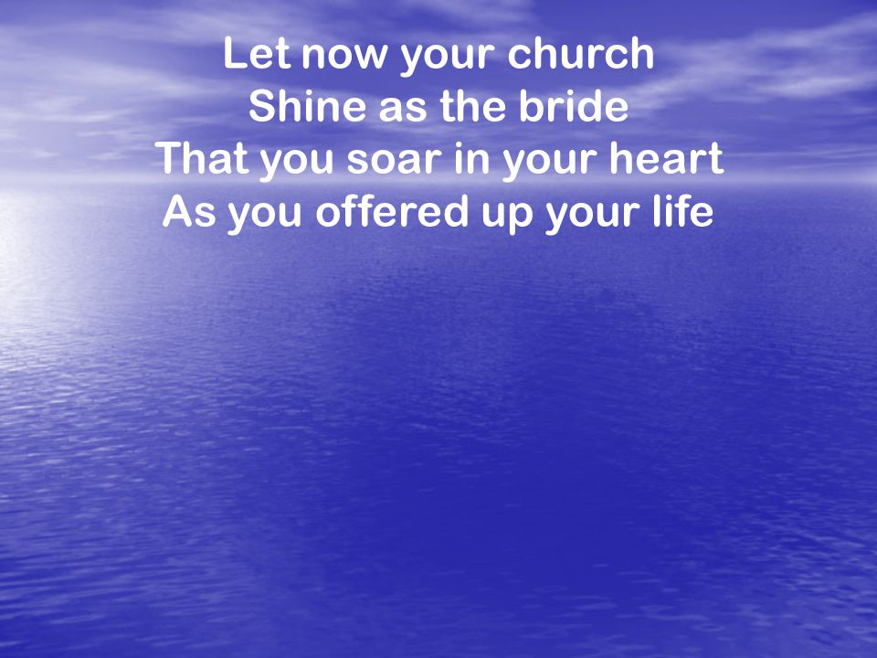 Let now your church Shine as the bride That you soar in your heart As you offered up your life