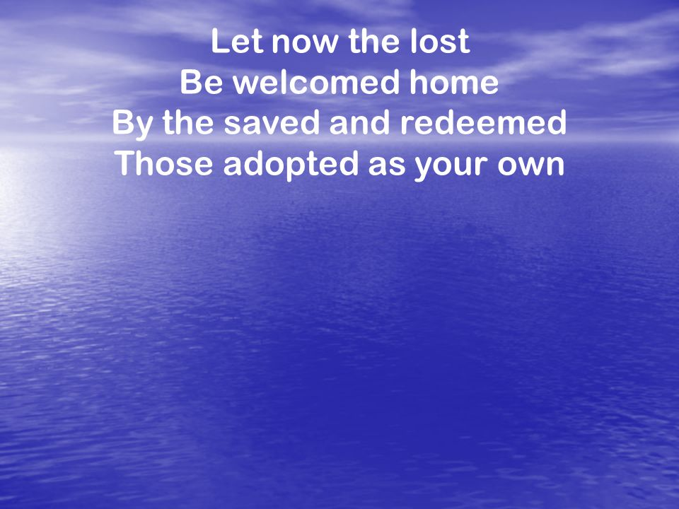 Let now the lost Be welcomed home By the saved and redeemed Those adopted as your own