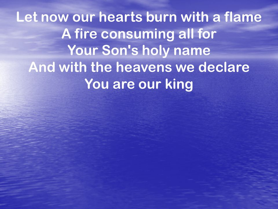 Let now our hearts burn with a flame A fire consuming all for Your Son s holy name And with the heavens we declare You are our king