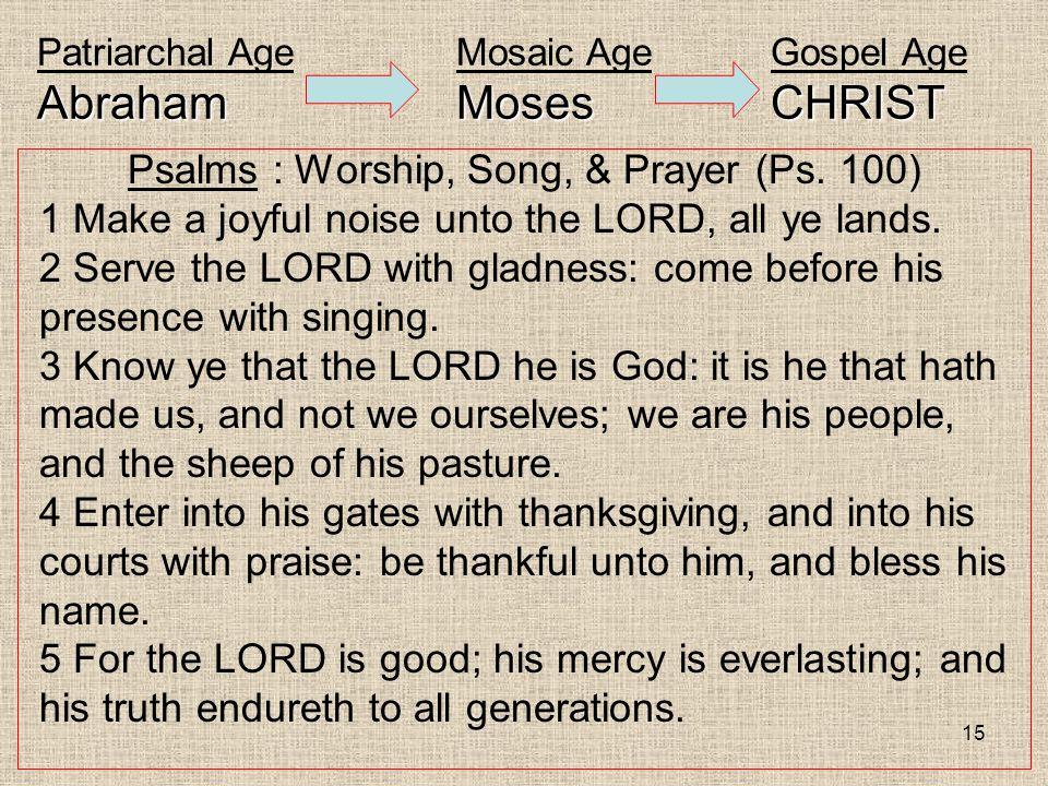 15 AbrahamMosesCHRIST Patriarchal AgeMosaic AgeGospel Age AbrahamMosesCHRIST Psalms : Worship, Song, & Prayer (Ps. 100) 1 Make a joyful noise unto the
