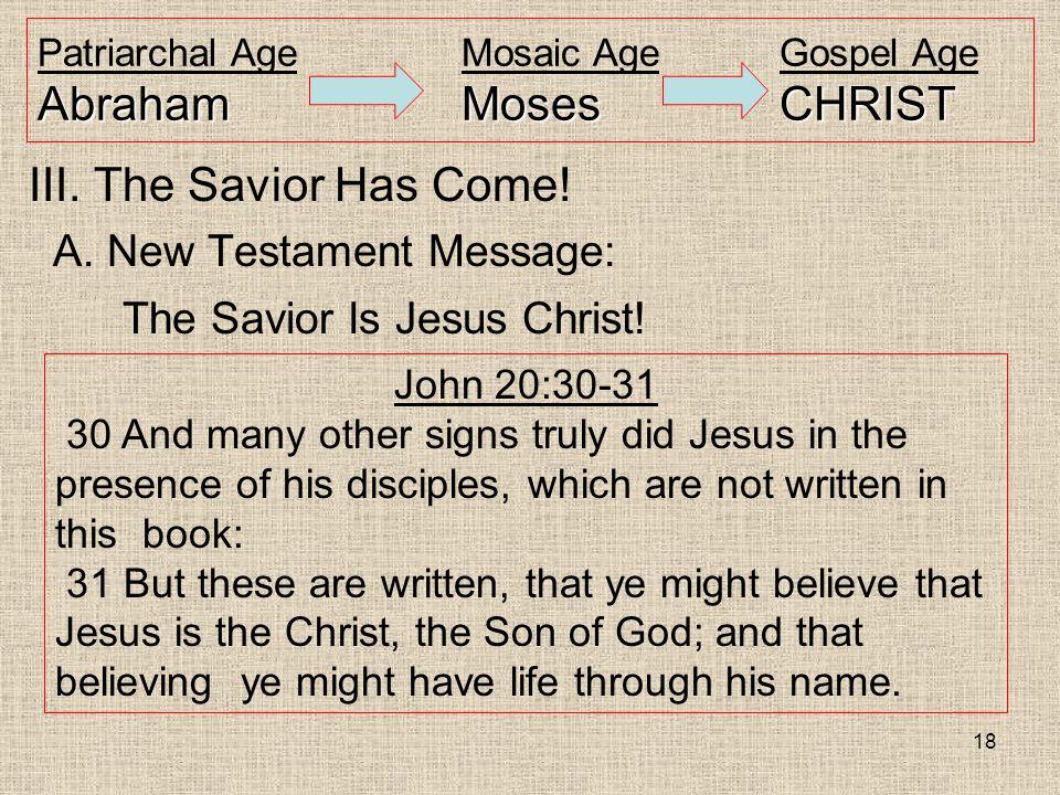 18 AbrahamMosesCHRIST Patriarchal AgeMosaic AgeGospel Age AbrahamMosesCHRIST III. The Savior Has Come! A. New Testament Message: The Savior Is Jesus C