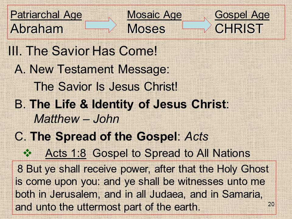 20 AbrahamMosesCHRIST Patriarchal AgeMosaic AgeGospel Age AbrahamMosesCHRIST III. The Savior Has Come! A. New Testament Message: The Savior Is Jesus C