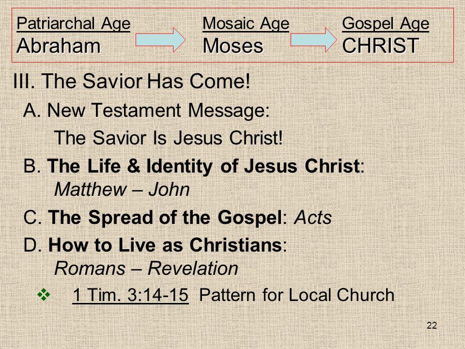 22 AbrahamMosesCHRIST Patriarchal AgeMosaic AgeGospel Age AbrahamMosesCHRIST III. The Savior Has Come! A. New Testament Message: The Savior Is Jesus C