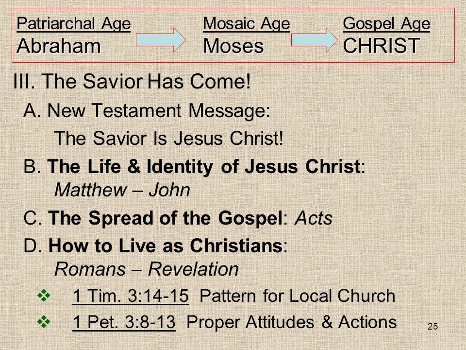 25 AbrahamMosesCHRIST Patriarchal AgeMosaic AgeGospel Age AbrahamMosesCHRIST III. The Savior Has Come! A. New Testament Message: The Savior Is Jesus C