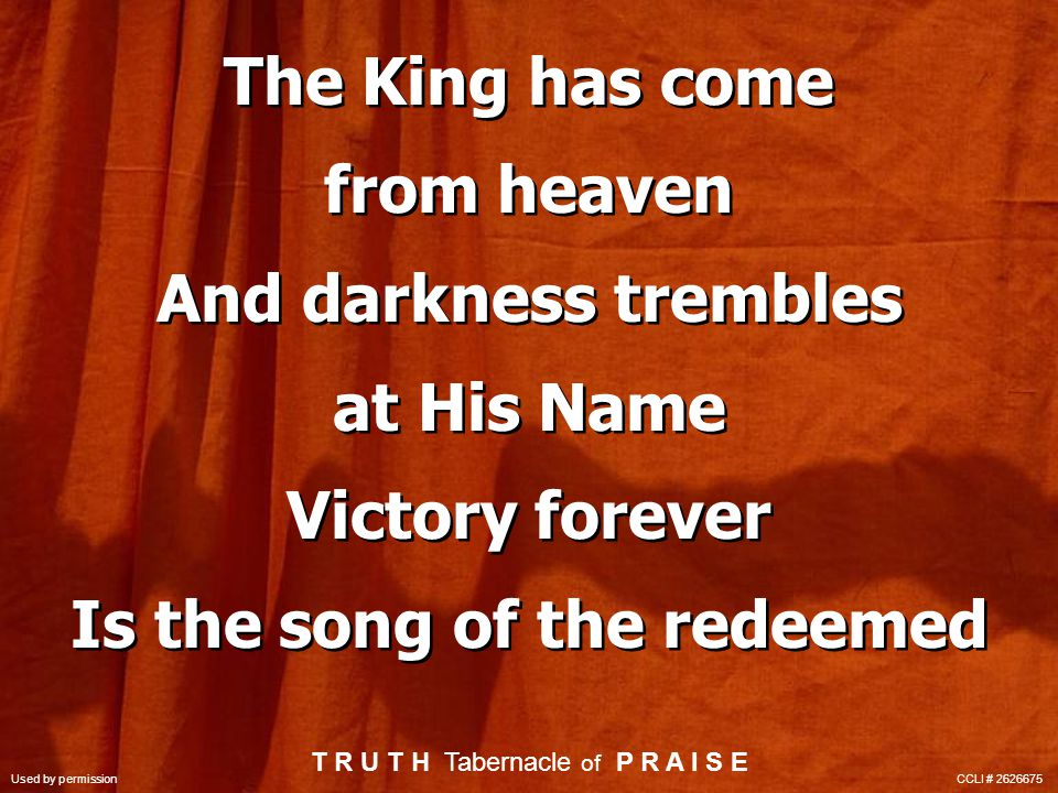 The King has come from heaven And darkness trembles at His Name Victory forever Is the song of the redeemed The King has come from heaven And darkness trembles at His Name Victory forever Is the song of the redeemed T R U T H Tabernacle of P R A I S E Used by permission CCLI # 2626675