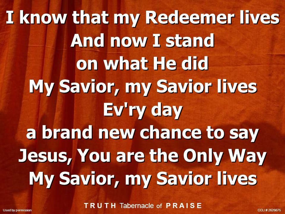 My Savior lives My Savior lives My Savior lives (repeat) My Savior lives My Savior lives My Savior lives (repeat) T R U T H Tabernacle of P R A I S E Used by permission CCLI # 2626675