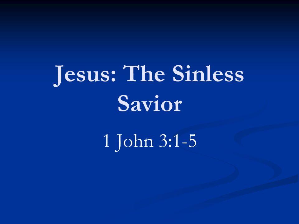 Jesus: The Sinless Savior 1 John 3:1-5