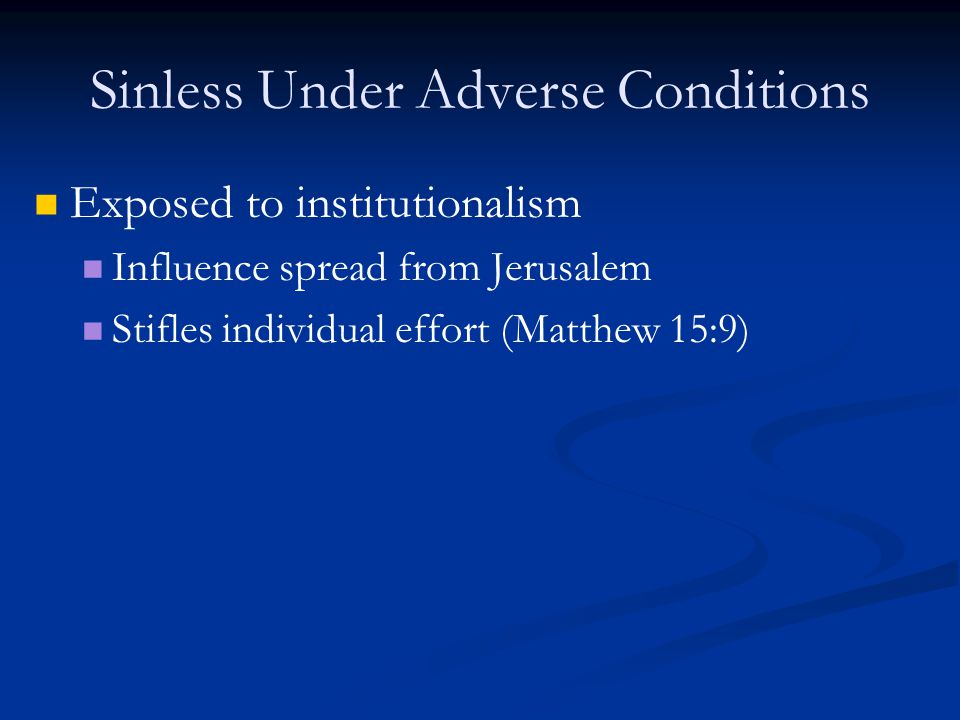 Sinless Under Adverse Conditions Exposed to institutionalism Influence spread from Jerusalem Stifles individual effort (Matthew 15:9)