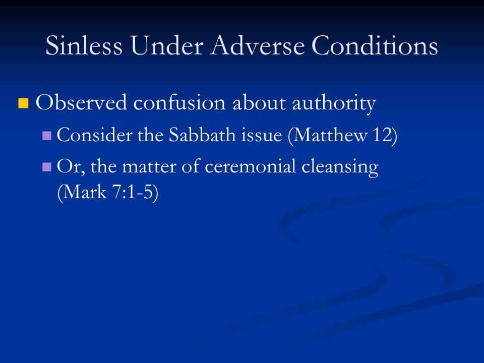 Sinless Under Adverse Conditions Observed confusion about authority Consider the Sabbath issue (Matthew 12) Or, the matter of ceremonial cleansing (Mark 7:1-5)