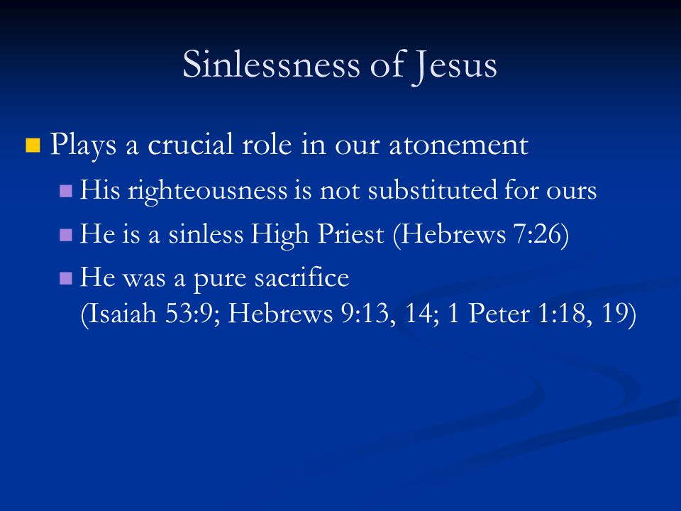 Sinlessness of Jesus Plays a crucial role in our atonement His righteousness is not substituted for ours He is a sinless High Priest (Hebrews 7:26) He was a pure sacrifice (Isaiah 53:9; Hebrews 9:13, 14; 1 Peter 1:18, 19)