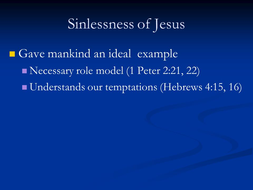 Sinlessness of Jesus Gave mankind an ideal example Necessary role model (1 Peter 2:21, 22) Understands our temptations (Hebrews 4:15, 16)