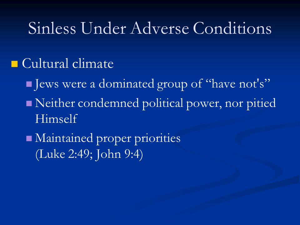 Sinless Under Adverse Conditions Cultural climate Jews were a dominated group of have not s Neither condemned political power, nor pitied Himself Maintained proper priorities (Luke 2:49; John 9:4)