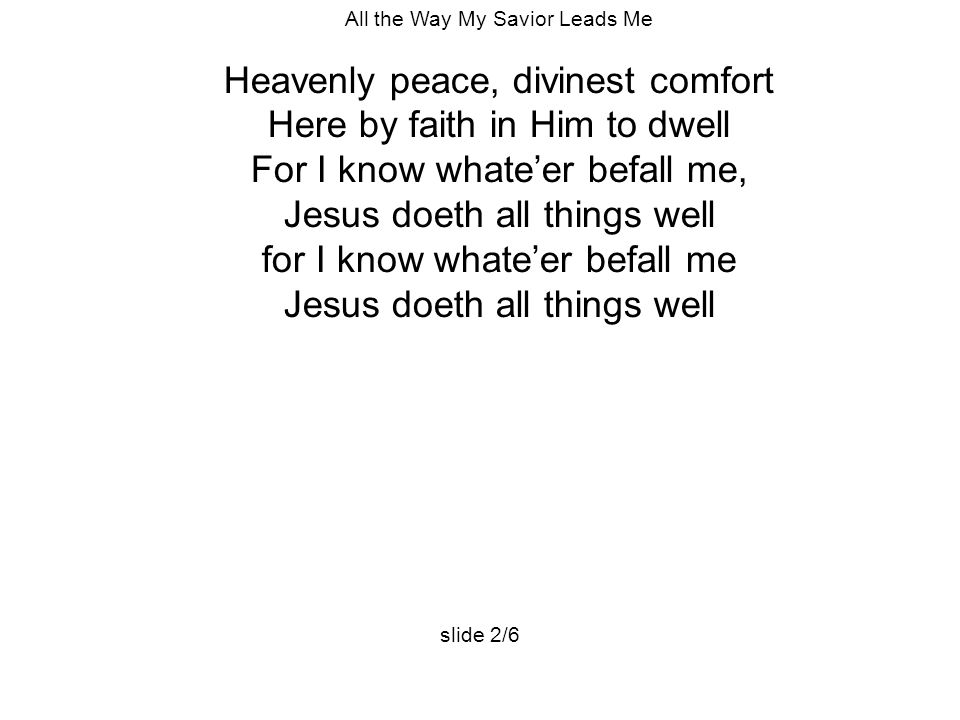 All the Way My Savior Leads Me Heavenly peace, divinest comfort Here by faith in Him to dwell For I know whate'er befall me, Jesus doeth all things we