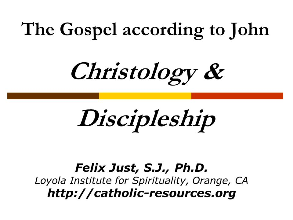 The Gospel according to John Christology & Discipleship Felix Just, S.J., Ph.D. Loyola Institute for Spirituality, Orange, CA http://catholic-resource