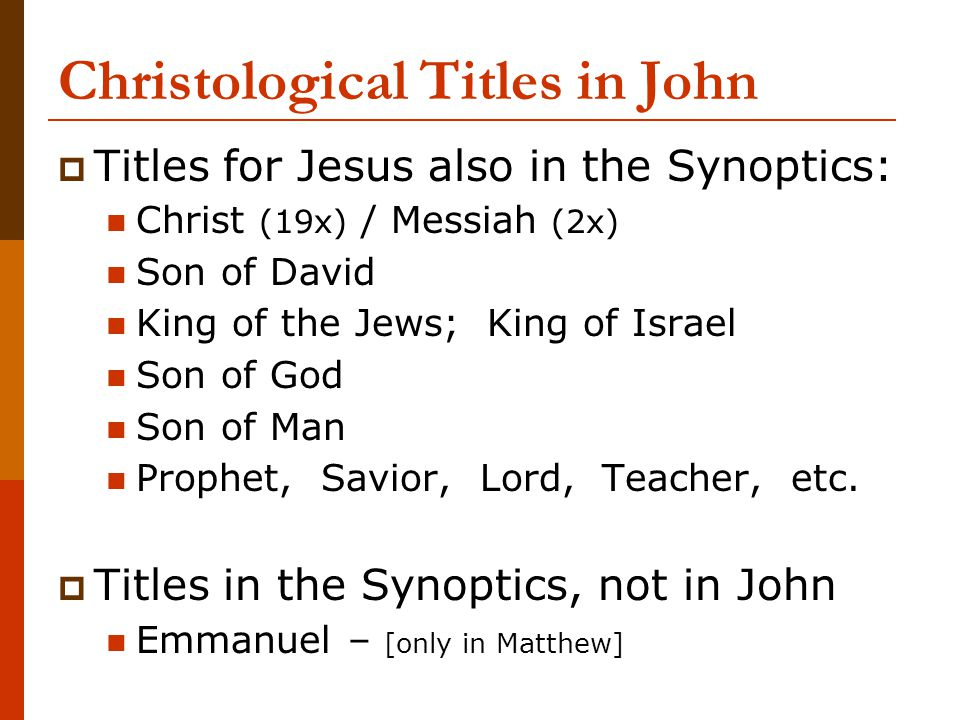 Christological Titles in John  Titles for Jesus also in the Synoptics: Christ (19x) / Messiah (2x) Son of David King of the Jews; King of Israel Son