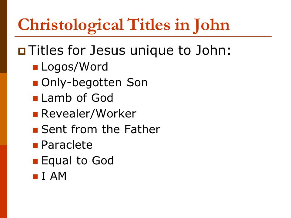 Christological Titles in John  Titles for Jesus unique to John: Logos/Word Only-begotten Son Lamb of God Revealer/Worker Sent from the Father Paracle
