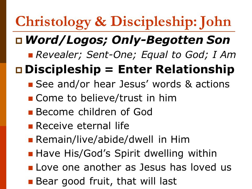 Christology & Discipleship: John  Word/Logos; Only-Begotten Son Revealer; Sent-One; Equal to God; I Am  Discipleship = Enter Relationship See and/or