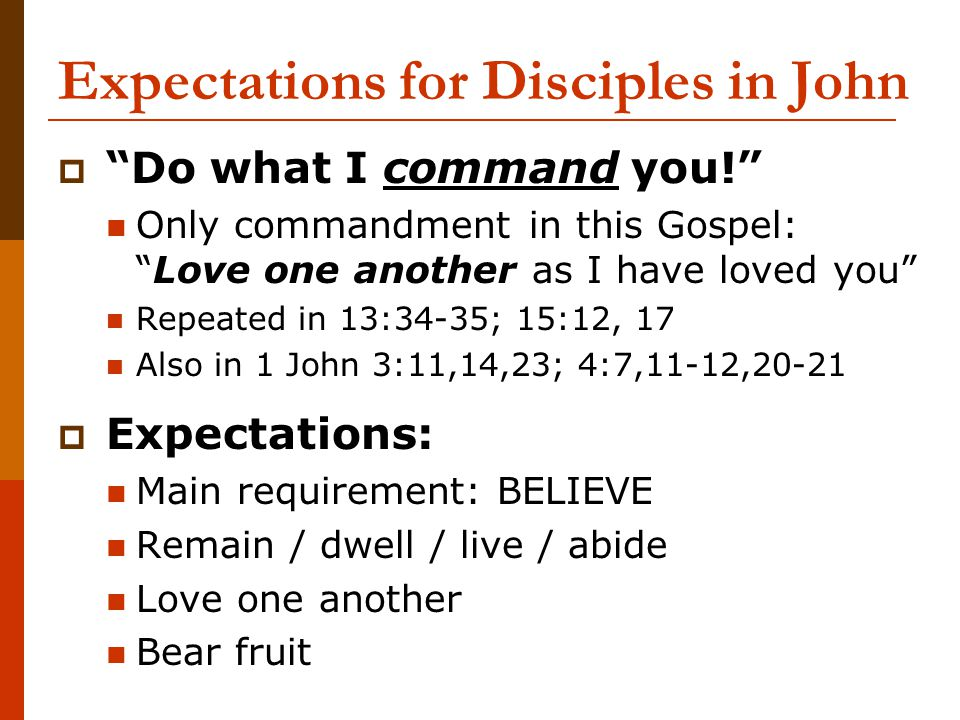 "Expectations for Disciples in John  ""Do what I command you!"" Only commandment in this Gospel: ""Love one another as I have loved you"" Repeated in 13:3"