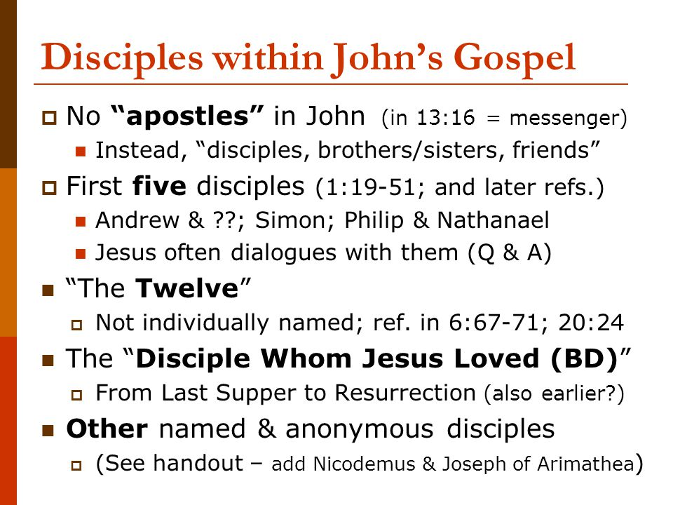 "Disciples within John's Gospel  No ""apostles"" in John (in 13:16 = messenger) Instead, ""disciples, brothers/sisters, friends""  First five disciples ("