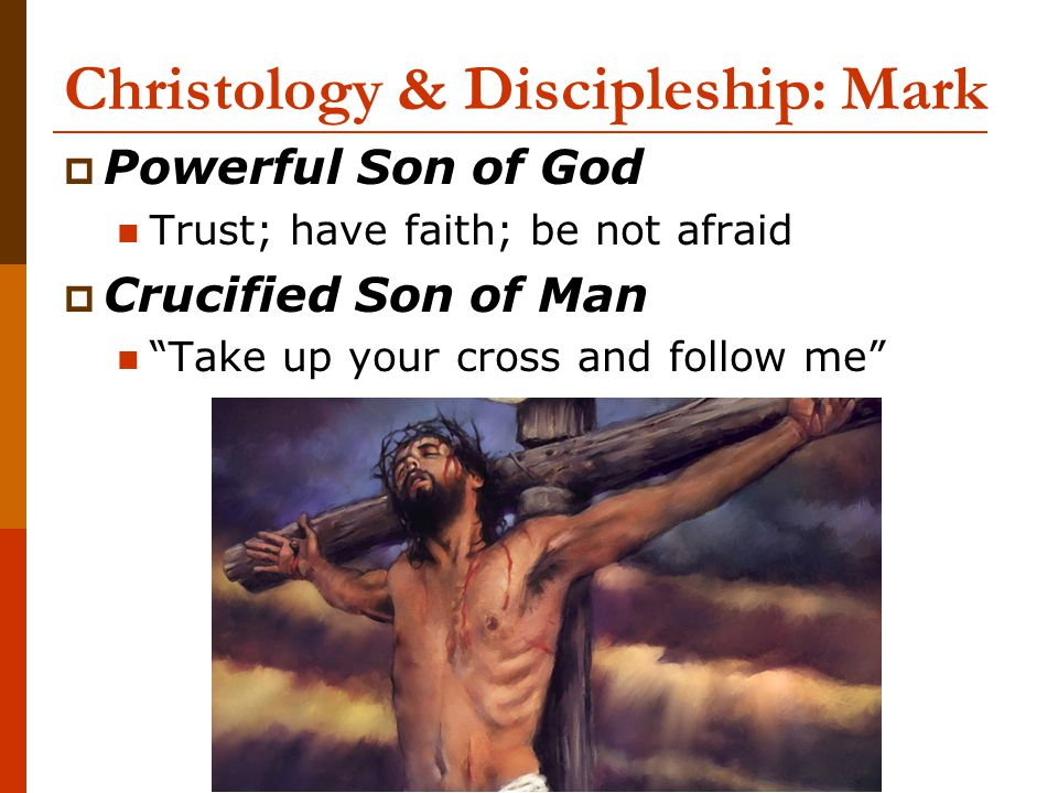 "Christology & Discipleship: Mark  Powerful Son of God Trust; have faith; be not afraid  Crucified Son of Man ""Take up your cross and follow me"""