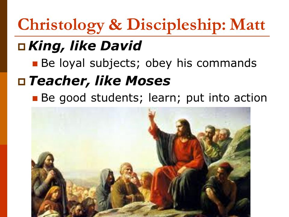 Christology & Discipleship: Matt  King, like David Be loyal subjects; obey his commands  Teacher, like Moses Be good students; learn; put into actio