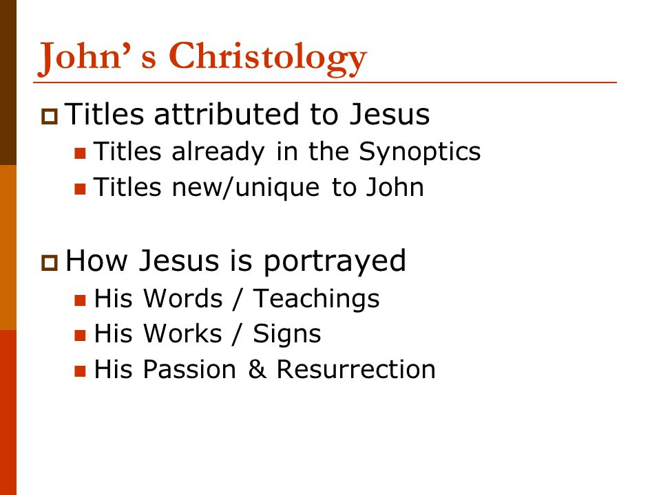 John' s Christology  Titles attributed to Jesus Titles already in the Synoptics Titles new/unique to John  How Jesus is portrayed His Words / Teachi