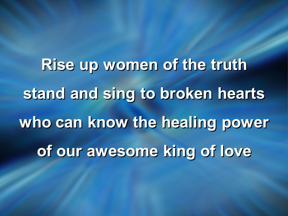 Rise up women of the truth stand and sing to broken hearts who can know the healing power of our awesome king of love Rise up women of the truth stand and sing to broken hearts who can know the healing power of our awesome king of love