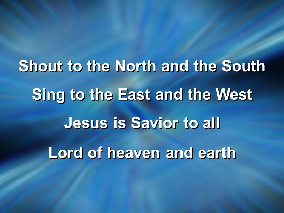 Shout to the North and the South Sing to the East and the West Jesus is Savior to all Lord of heaven and earth Shout to the North and the South Sing to the East and the West Jesus is Savior to all Lord of heaven and earth