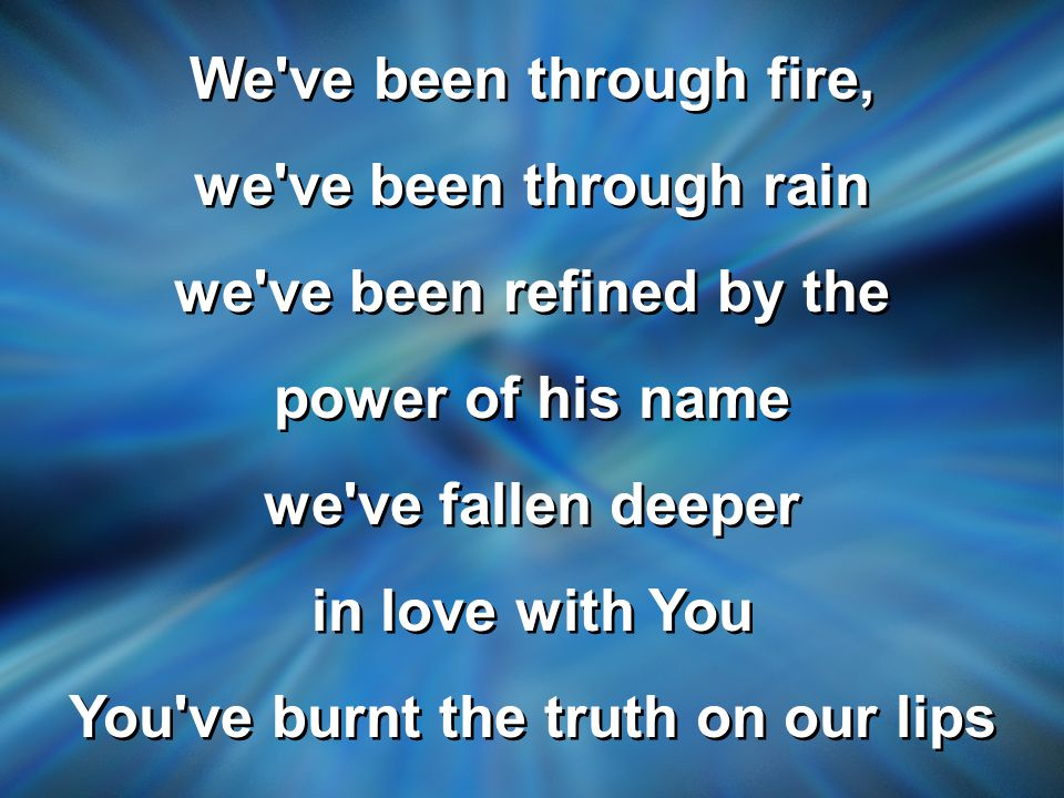 We ve been through fire, we ve been through rain we ve been refined by the power of his name we ve fallen deeper in love with You You ve burnt the truth on our lips We ve been through fire, we ve been through rain we ve been refined by the power of his name we ve fallen deeper in love with You You ve burnt the truth on our lips