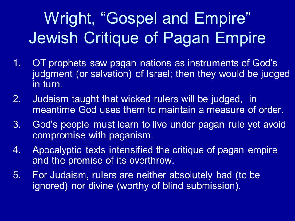 Wright, Gospel and Empire Jewish Critique of Pagan Empire 1.OT prophets saw pagan nations as instruments of God's judgment (or salvation) of Israel; then they would be judged in turn.