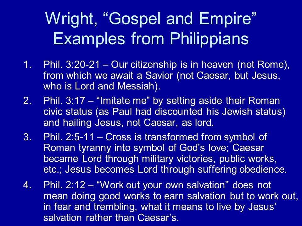 """Wright, """"Gospel and Empire"""" Examples from Philippians 1.Phil. 3:20-21 – Our citizenship is in heaven (not Rome), from which we await a Savior (not Cae"""