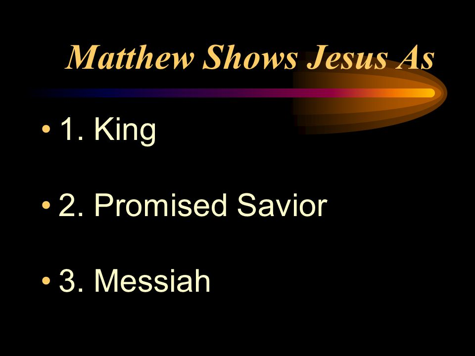 Matthew Shows Jesus As 1. King 2. Promised Savior 3. Messiah
