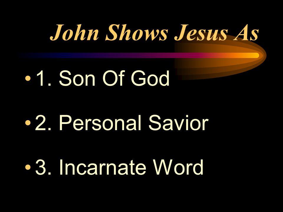 John Shows Jesus As 1. Son Of God 2. Personal Savior 3. Incarnate Word
