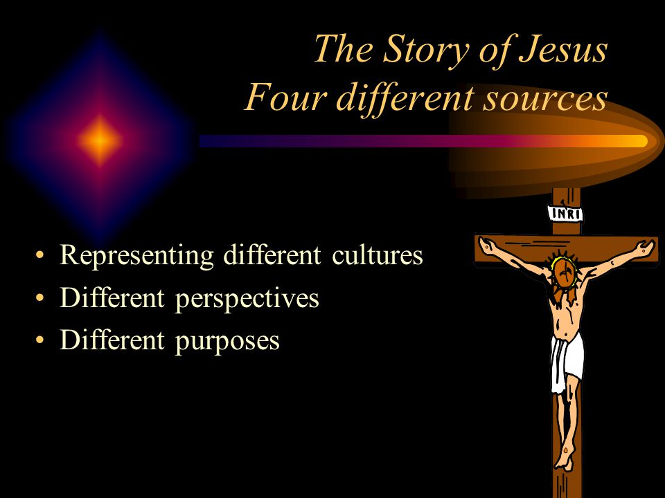 The Story of Jesus Four different sources Representing different cultures Different perspectives Different purposes