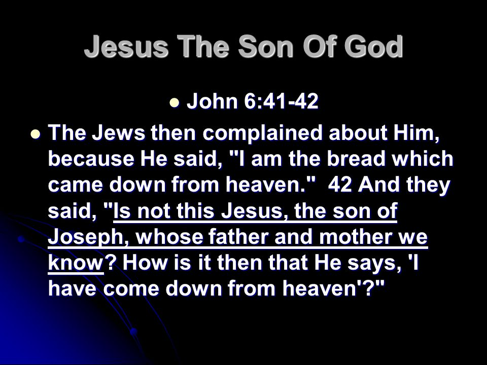 Jesus The Son Of God John 6:41-42 John 6:41-42 The Jews then complained about Him, because He said, I am the bread which came down from heaven. 42 And they said, Is not this Jesus, the son of Joseph, whose father and mother we know.