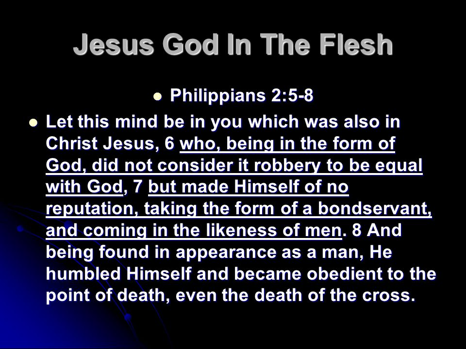 Jesus God In The Flesh Philippians 2:5-8 Philippians 2:5-8 Let this mind be in you which was also in Christ Jesus, 6 who, being in the form of God, did not consider it robbery to be equal with God, 7 but made Himself of no reputation, taking the form of a bondservant, and coming in the likeness of men.