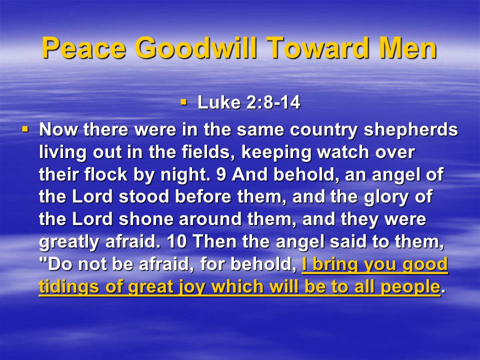 Peace Goodwill Toward Men  Luke 2:8-14  Now there were in the same country shepherds living out in the fields, keeping watch over their flock by night.