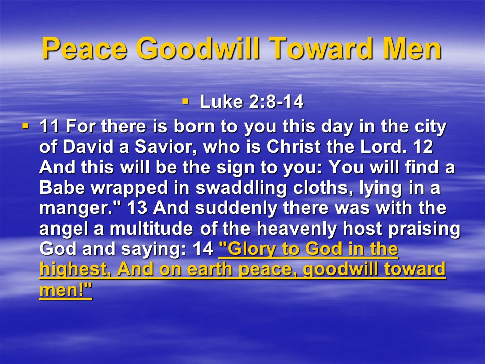 Peace Goodwill Toward Men  Luke 2:8-14  11 For there is born to you this day in the city of David a Savior, who is Christ the Lord.