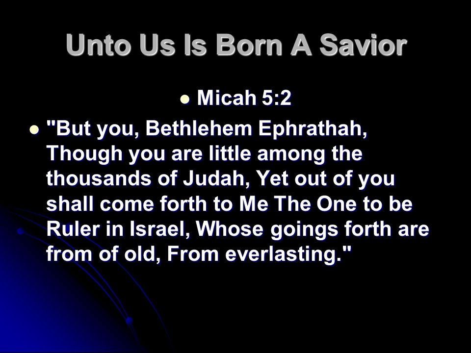 Unto Us Is Born A Savior Micah 5:2 Micah 5:2 But you, Bethlehem Ephrathah, Though you are little among the thousands of Judah, Yet out of you shall come forth to Me The One to be Ruler in Israel, Whose goings forth are from of old, From everlasting. But you, Bethlehem Ephrathah, Though you are little among the thousands of Judah, Yet out of you shall come forth to Me The One to be Ruler in Israel, Whose goings forth are from of old, From everlasting.