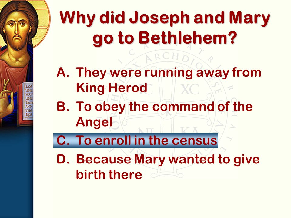 A.They were running away from King Herod B.To obey the command of the Angel C.To enroll in the census D.Because Mary wanted to give birth there Why did Joseph and Mary go to Bethlehem