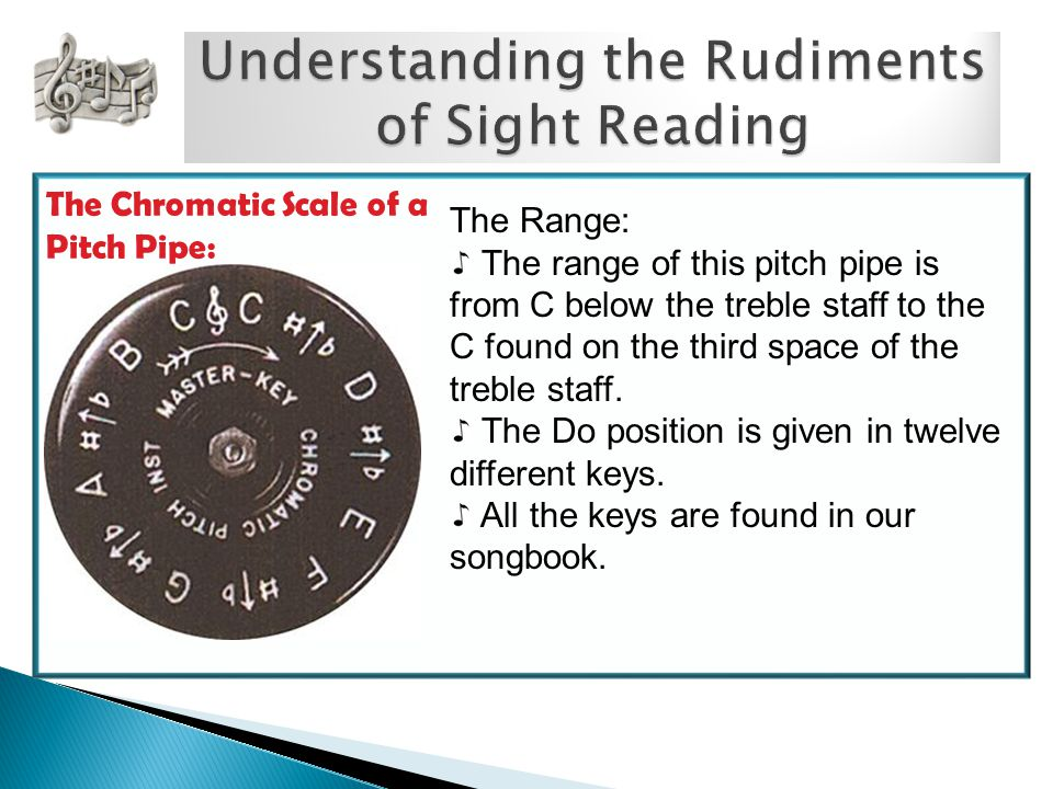 The Chromatic Scale of a Pitch Pipe: The Range: The range of this pitch pipe is from C below the treble staff to the C found on the third space of the treble staff.