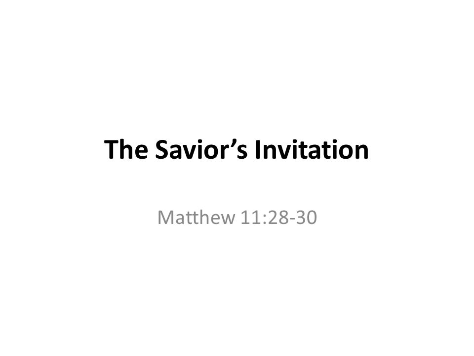 The Savior's Invitation Matthew 11:28-30